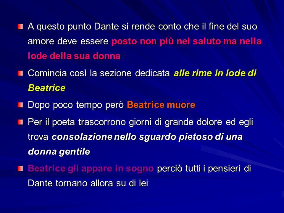 A questo punto Dante si rende conto che il fine del suo amore deve essere posto non più nel saluto ma nella lode della sua donna Comincia così la sezione dedicata alle rime in lode di Beatrice Dopo poco tempo però Beatrice muore Per il poeta trascorrono giorni di grande dolore ed egli trova consolazione nello sguardo pietoso di una donna gentile Beatrice gli appare in sogno perciò tutti i pensieri di Dante tornano allora su di lei