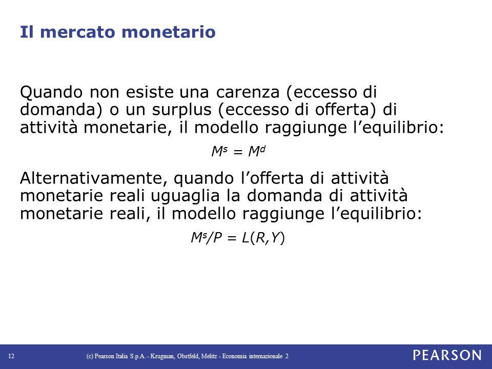 Il mercato monetario Quando non esiste una carenza (eccesso di domanda) o un surplus (eccesso di offerta) di attività monetarie, il modello raggiunge l'equilibrio: M s = M d Alternativamente, quando l'offerta di attività monetarie reali uguaglia la domanda di attività monetarie reali, il modello raggiunge l'equilibrio: M s /P = L(R,Y) (c) Pearson Italia S.p.A.