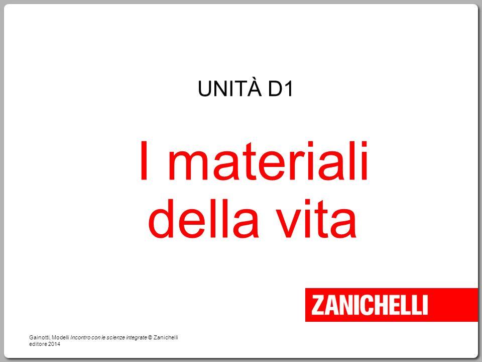 I materiali della vita Gainotti, Modelli Incontro con le scienze integrate © Zanichelli editore 2014 UNITÀ D1