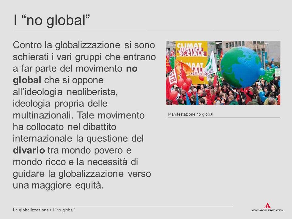 I no global La globalizzazione > I no global Contro la globalizzazione si sono schierati i vari gruppi che entrano a far parte del movimento no global che si oppone all'ideologia neoliberista, ideologia propria delle multinazionali.