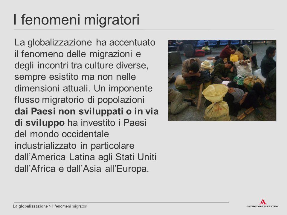 I fenomeni migratori La globalizzazione > I fenomeni migratori La globalizzazione ha accentuato il fenomeno delle migrazioni e degli incontri tra culture diverse, sempre esistito ma non nelle dimensioni attuali.