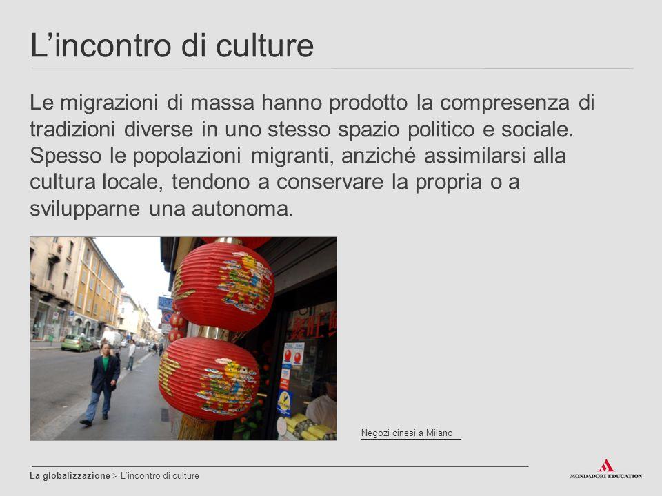 L'incontro di culture La globalizzazione > L incontro di culture Le migrazioni di massa hanno prodotto la compresenza di tradizioni diverse in uno stesso spazio politico e sociale.