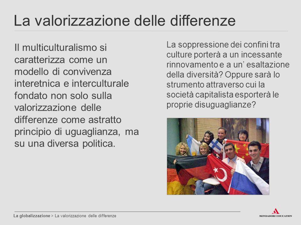 La valorizzazione delle differenze La globalizzazione > La valorizzazione delle differenze Il multiculturalismo si caratterizza come un modello di convivenza interetnica e interculturale fondato non solo sulla valorizzazione delle differenze come astratto principio di uguaglianza, ma su una diversa politica.