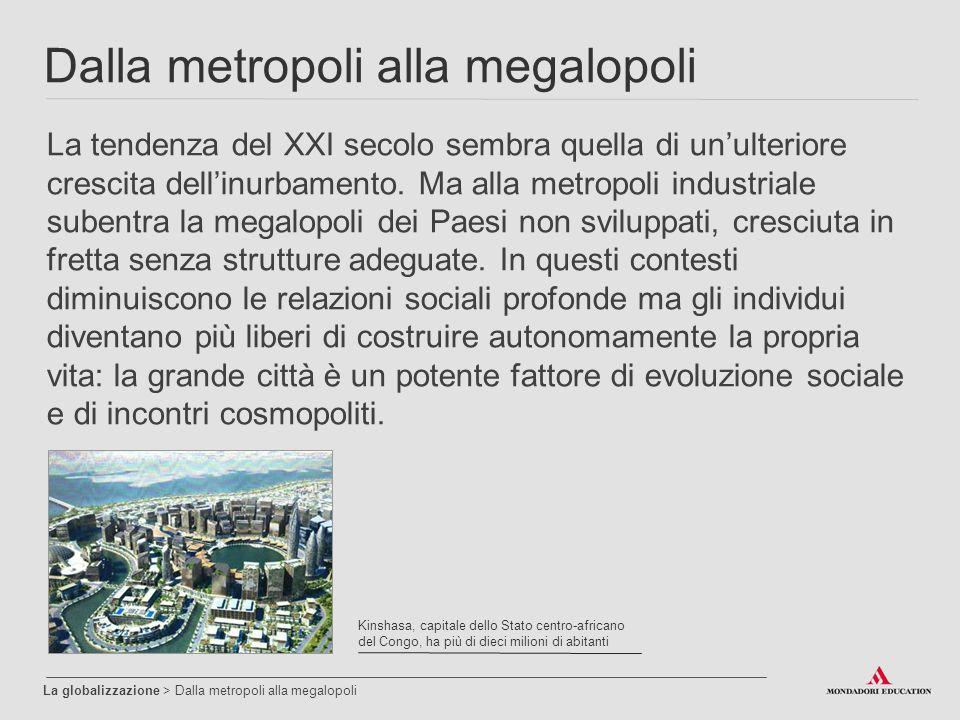 Dalla metropoli alla megalopoli La globalizzazione > Dalla metropoli alla megalopoli La tendenza del XXI secolo sembra quella di un'ulteriore crescita dell'inurbamento.