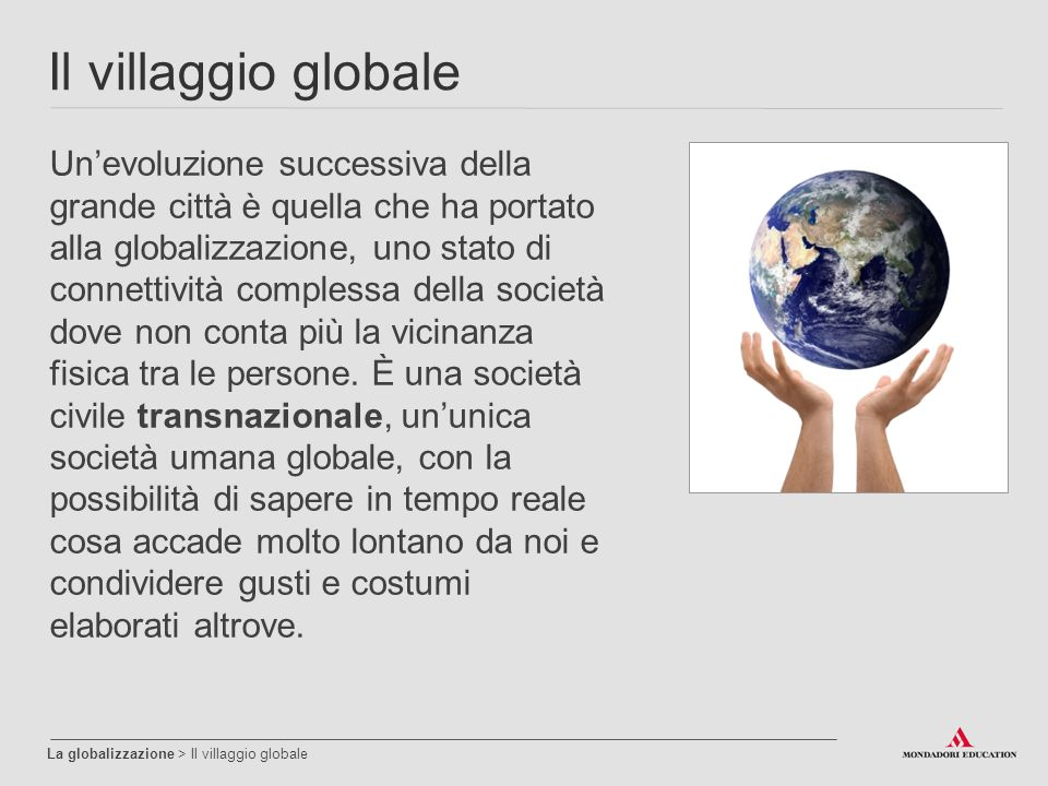 Il villaggio globale La globalizzazione > Il villaggio globale Un'evoluzione successiva della grande città è quella che ha portato alla globalizzazione, uno stato di connettività complessa della società dove non conta più la vicinanza fisica tra le persone.