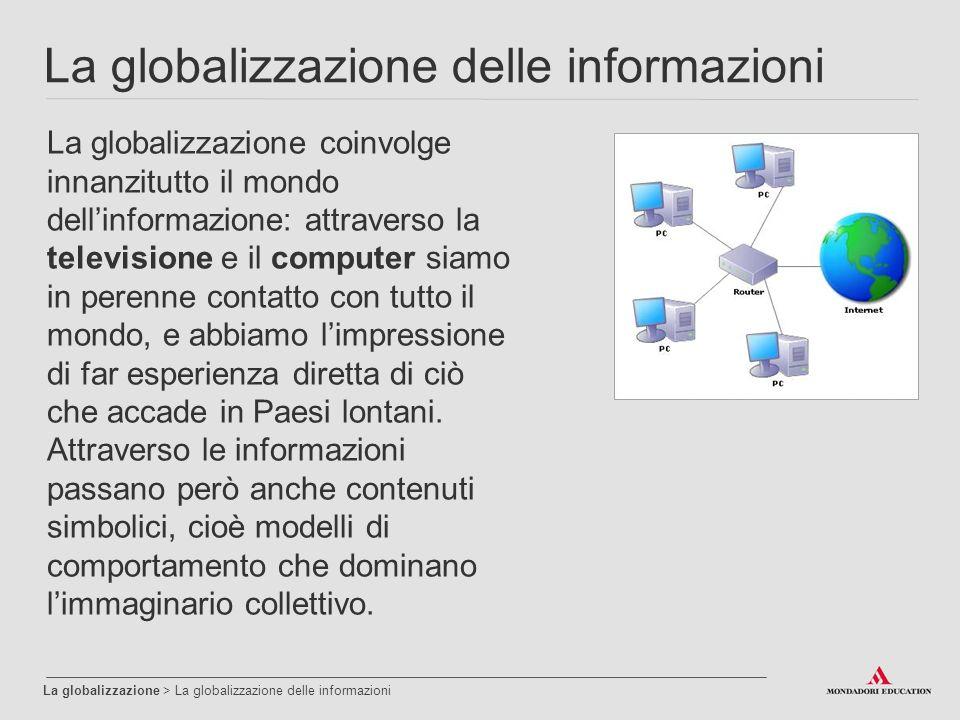 La globalizzazione delle informazioni La globalizzazione > La globalizzazione delle informazioni La globalizzazione coinvolge innanzitutto il mondo dell'informazione: attraverso la televisione e il computer siamo in perenne contatto con tutto il mondo, e abbiamo l'impressione di far esperienza diretta di ciò che accade in Paesi lontani.