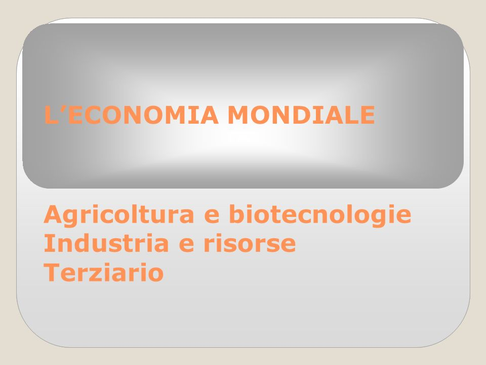 L'ECONOMIA MONDIALE Agricoltura e biotecnologie Industria e risorse Terziario