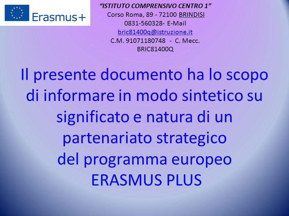 Il presente documento ha lo scopo di informare in modo sintetico su significato e natura di un partenariato strategico del programma europeo ERASMUS PLUS ISTITUTO COMPRENSIVO CENTRO 1 Corso Roma, 89 - 72100 BRINDISI 0831-560328- E-Mail bric81400q@istruzione.it bric81400q@istruzione.it C.M.