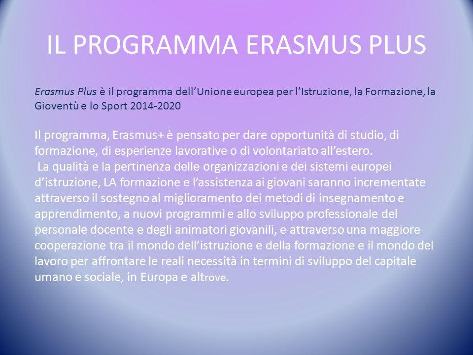 IL PROGRAMMA ERASMUS PLUS Erasmus Plus è il programma dell'Unione europea per l'Istruzione, la Formazione, la Gioventù e lo Sport 2014-2020 Il programma, Erasmus+ è pensato per dare opportunità di studio, di formazione, di esperienze lavorative o di volontariato all'estero.