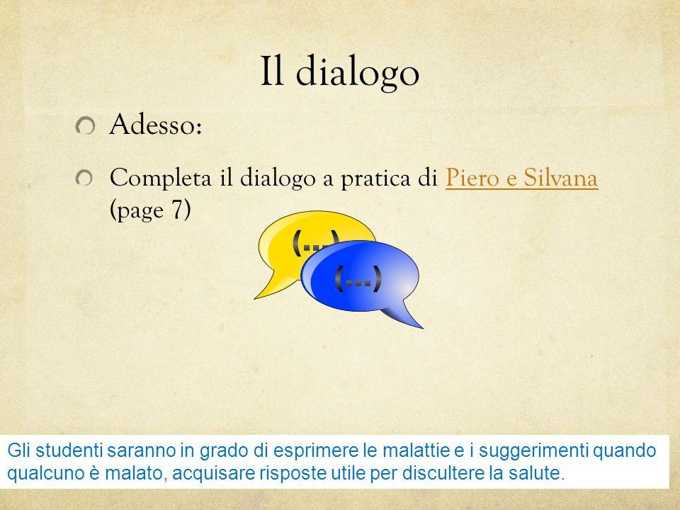 Il dialogo Adesso: Completa il dialogo a pratica di Piero e Silvana (page 7)Piero e Silvana Gli studenti saranno in grado di esprimere le malattie e i suggerimenti quando qualcuno è malato, acquisare risposte utile per discultere la salute.