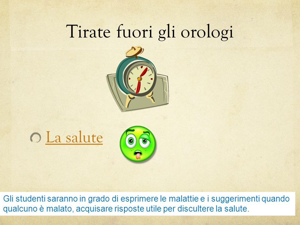 Tirate fuori gli orologi La salute Gli studenti saranno in grado di esprimere le malattie e i suggerimenti quando qualcuno è malato, acquisare risposte utile per discultere la salute.