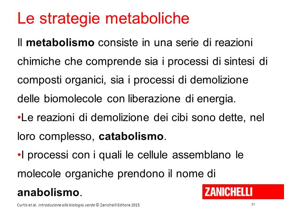 31 Curtis et al. Introduzione alla biologia.verde © Zanichelli Editore 2015 Le strategie metaboliche Il metabolismo consiste in una serie di reazioni