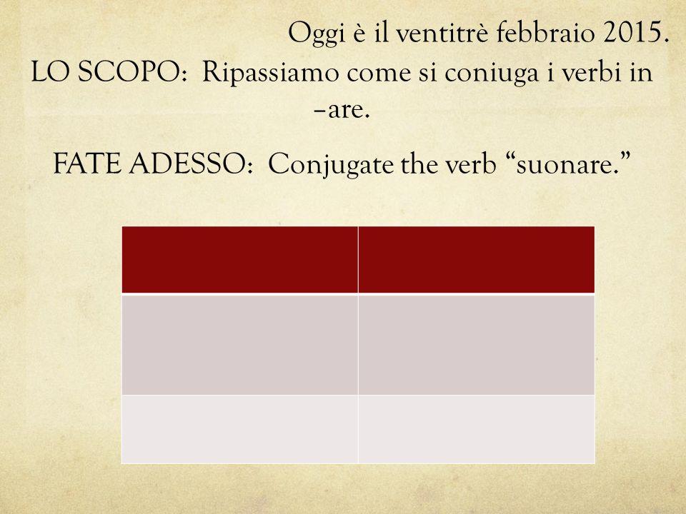 """Oggi è il ventitrè febbraio 2015. LO SCOPO: Ripassiamo come si coniuga i verbi in –are. FATE ADESSO: Conjugate the verb """"suonare."""""""
