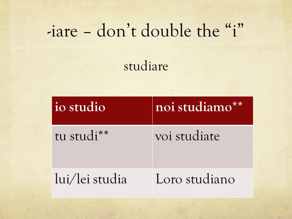 "-iare – don't double the ""i"" studiare io studionoi studiamo** tu studi**voi studiate lui/lei studiaLoro studiano"