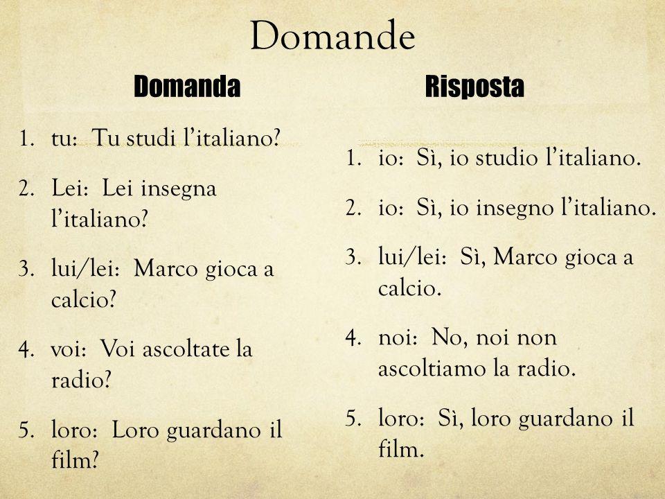 Domande Domanda 1. tu: Tu studi l'italiano? 2. Lei: Lei insegna l'italiano? 3. lui/lei: Marco gioca a calcio? 4. voi: Voi ascoltate la radio? 5. loro: