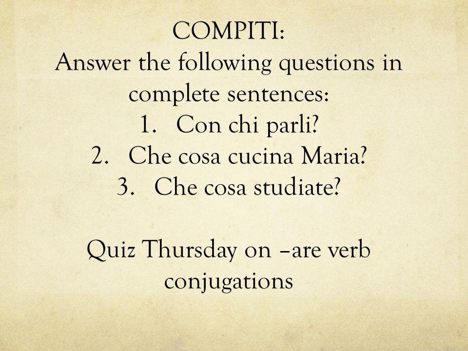 COMPITI: Answer the following questions in complete sentences: 1.Con chi parli? 2.Che cosa cucina Maria? 3.Che cosa studiate? Quiz Thursday on –are ve