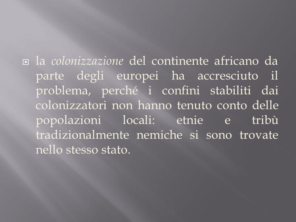  la colonizzazione del continente africano da parte degli europei ha accresciuto il problema, perché i confini stabiliti dai colonizzatori non hanno tenuto conto delle popolazioni locali: etnie e tribù tradizionalmente nemiche si sono trovate nello stesso stato.