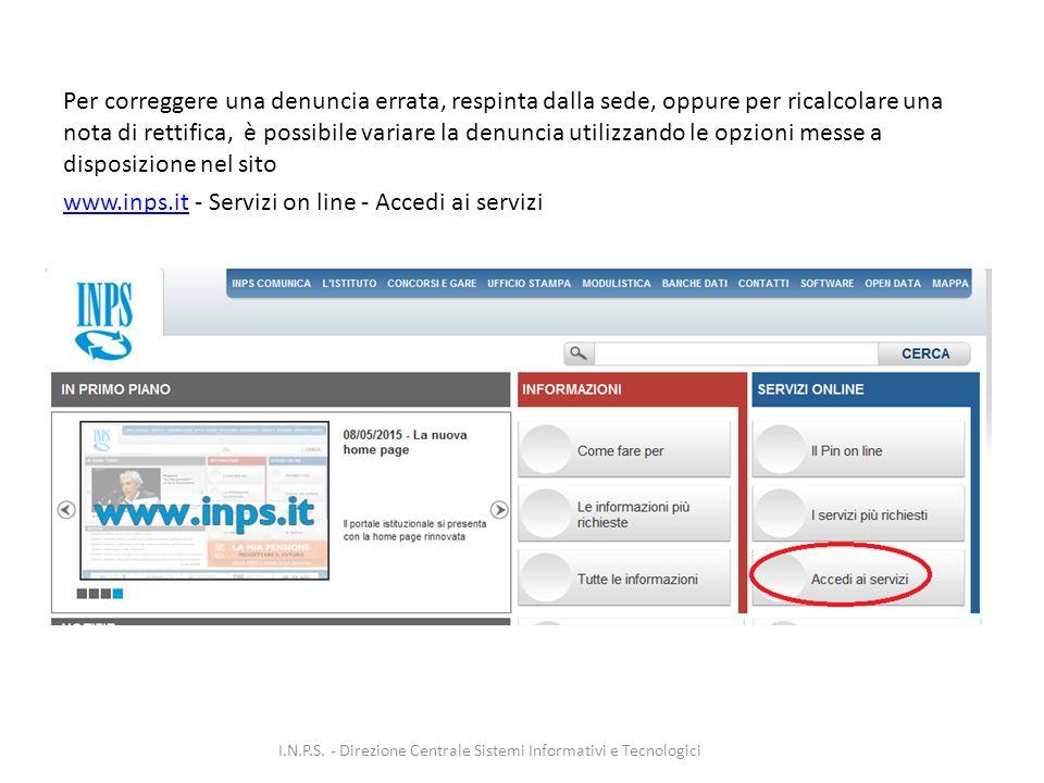 Per correggere una denuncia errata, respinta dalla sede, oppure per ricalcolare una nota di rettifica, è possibile variare la denuncia utilizzando le opzioni messe a disposizione nel sito www.inps.itwww.inps.it - Servizi on line - Accedi ai servizi I.N.P.S.