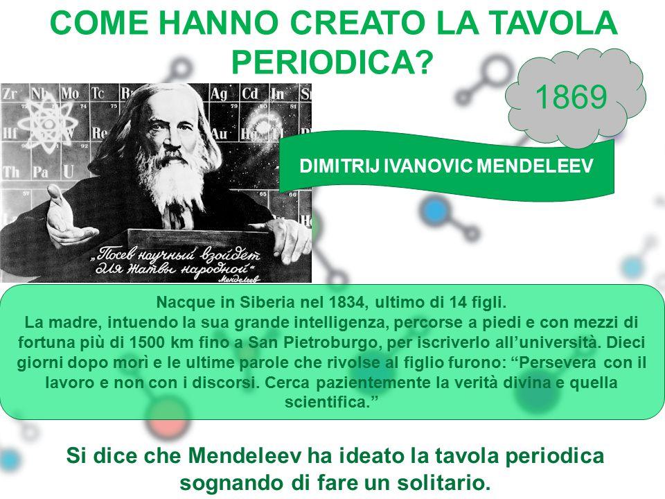 COME HANNO CREATO LA TAVOLA PERIODICA? DIMITRIJ IVANOVIC MENDELEEV 1869 Nacque in Siberia nel 1834, ultimo di 14 figli. La madre, intuendo la sua gran