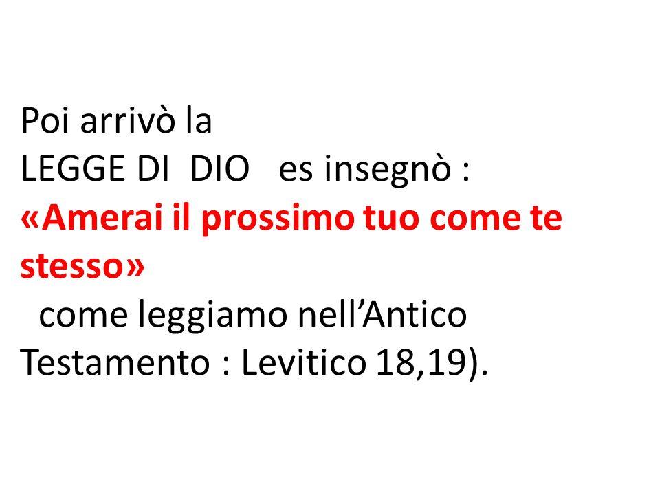 Poi arrivò la LEGGE DI DIO es insegnò : «Amerai il prossimo tuo come te stesso» come leggiamo nell'Antico Testamento : Levitico 18,19).