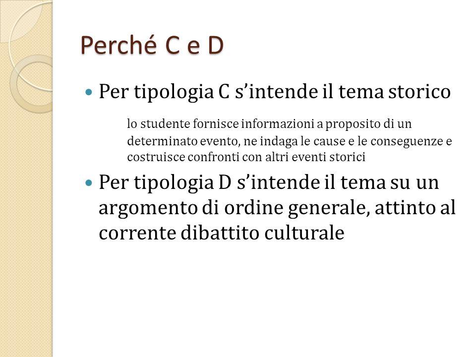 Perché C e D Per tipologia C s'intende il tema storico lo studente fornisce informazioni a proposito di un determinato evento, ne indaga le cause e le conseguenze e costruisce confronti con altri eventi storici Per tipologia D s'intende il tema su un argomento di ordine generale, attinto al corrente dibattito culturale