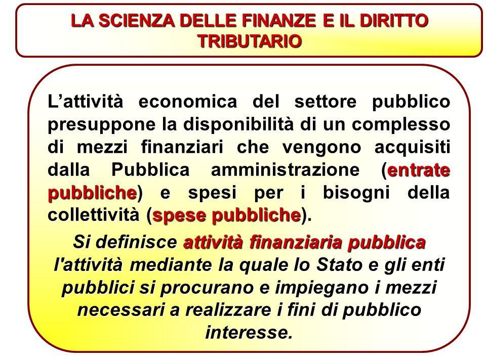 L'attività economica del settore pubblico presuppone la disponibilità di un complesso di mezzi finanziari che vengono acquisiti dalla Pubblica amministrazione (entrate pubbliche) e spesi per i bisogni della collettività (spese pubbliche).