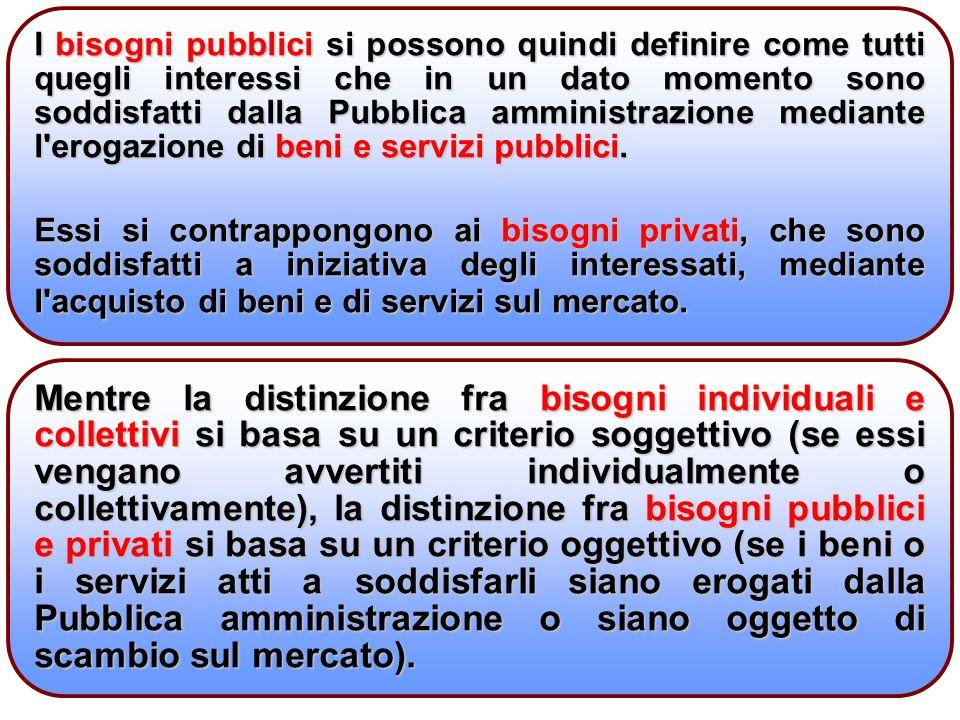 4 I bisogni pubblici si possono quindi definire come tutti quegli interessi che in un dato momento sono soddisfatti dalla Pubblica amministrazione mediante l erogazione di beni e servizi pubblici.