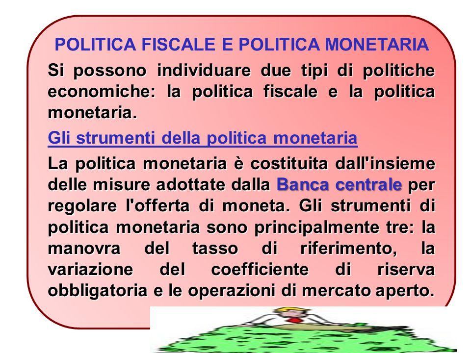 POLITICA FISCALE E POLITICA MONETARIA Si possono individuare due tipi di politiche economiche: la politica fiscale e la politica monetaria.