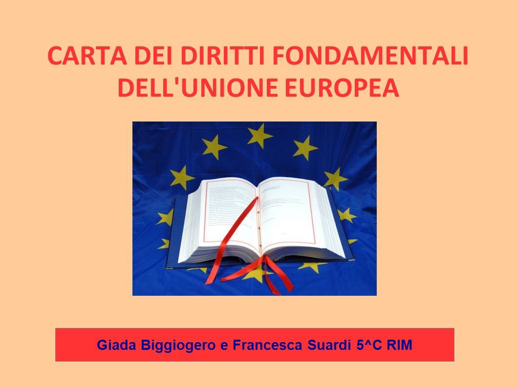 CARTA DEI DIRITTI FONDAMENTALI DELL'UNIONE EUROPEA Giada Biggiogero e Francesca Suardi 5^C RIM