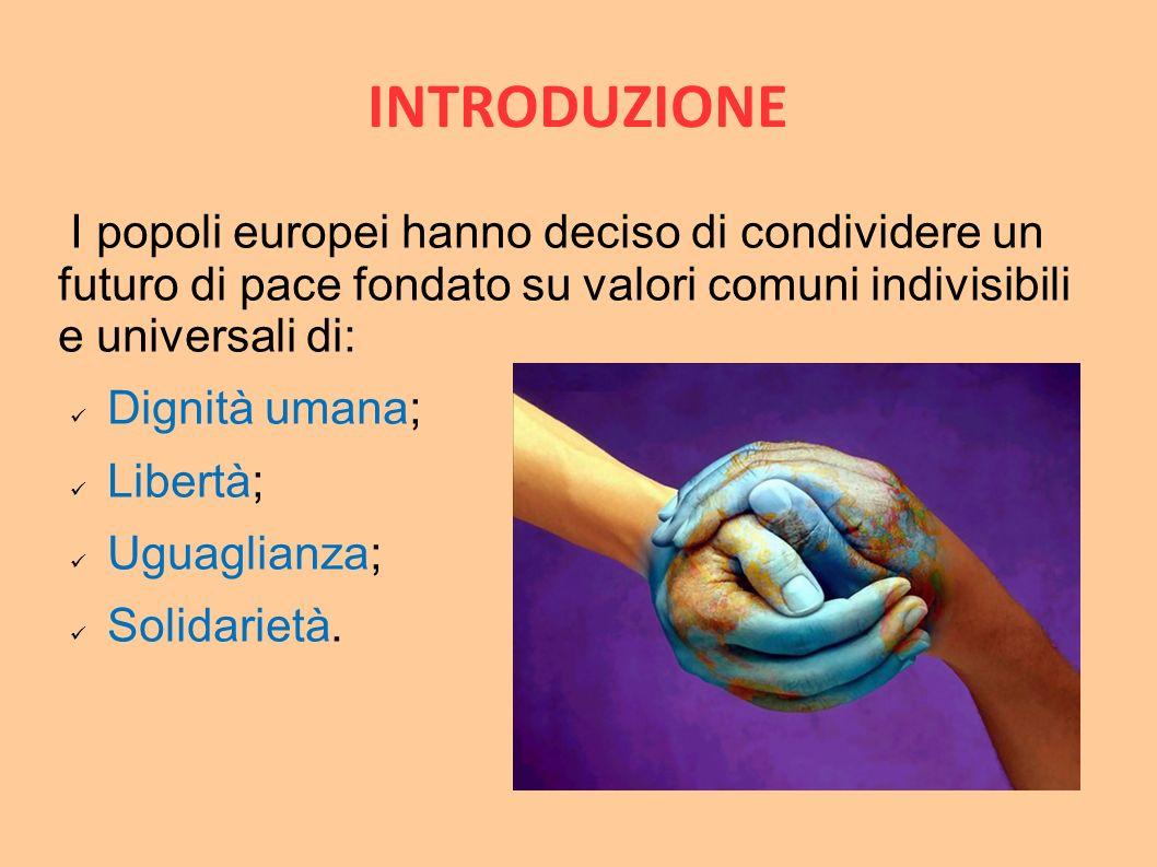INTRODUZIONE I popoli europei hanno deciso di condividere un futuro di pace fondato su valori comuni indivisibili e universali di: Dignità umana; Libe