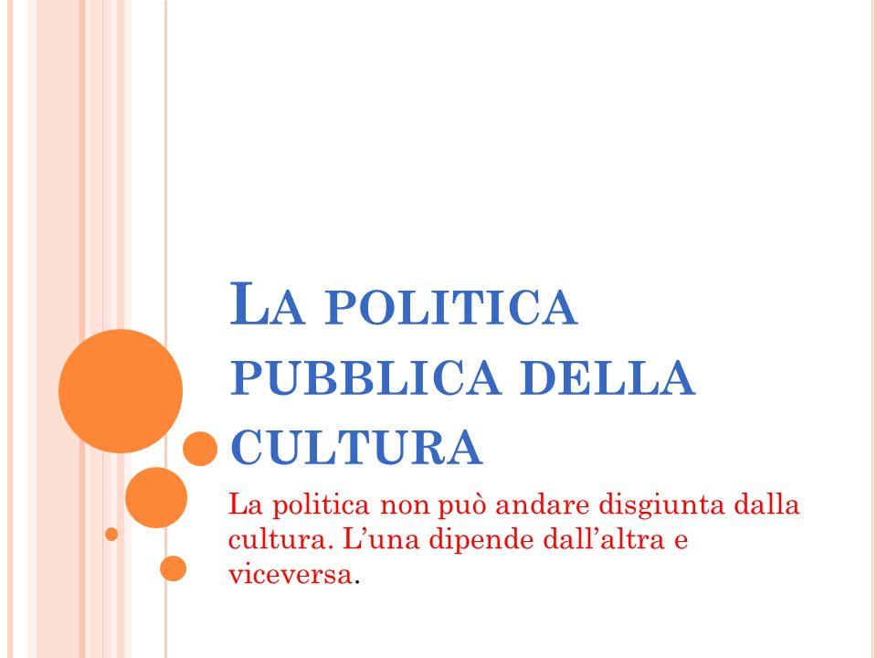 L A POLITICA PUBBLICA DELLA CULTURA La politica non può andare disgiunta dalla cultura.