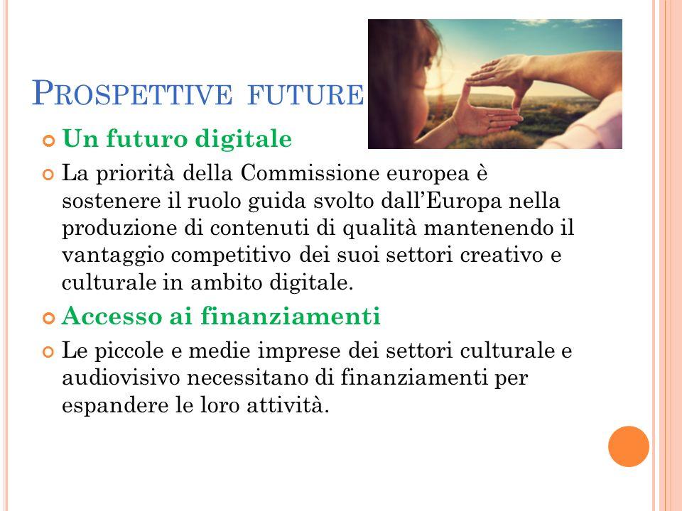 P ROSPETTIVE FUTURE Un futuro digitale La priorità della Commissione europea è sostenere il ruolo guida svolto dall'Europa nella produzione di contenuti di qualità mantenendo il vantaggio competitivo dei suoi settori creativo e culturale in ambito digitale.