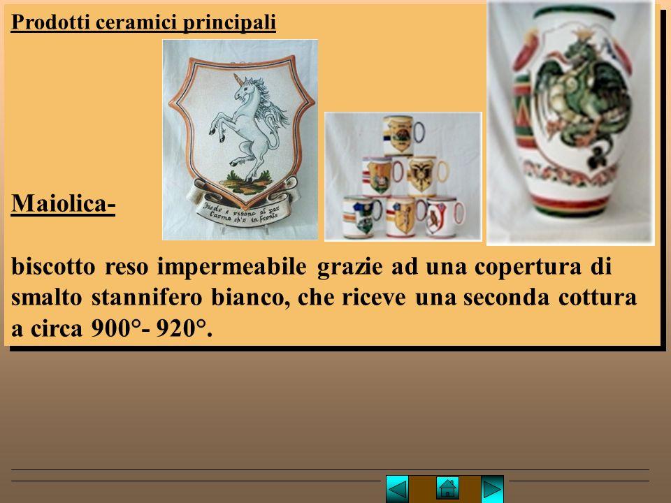 Prodotti ceramici principali Maiolica- biscotto reso impermeabile grazie ad una copertura di smalto stannifero bianco, che riceve una seconda cottura a circa 900°- 920°.