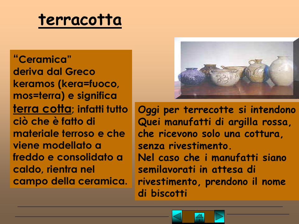 Ceramica deriva dal Greco keramos (kera=fuoco, mos=terra) e significa terra cotta ; infatti tutto ciò che è fatto di materiale terroso e che viene modellato a freddo e consolidato a caldo, rientra nel campo della ceramica.