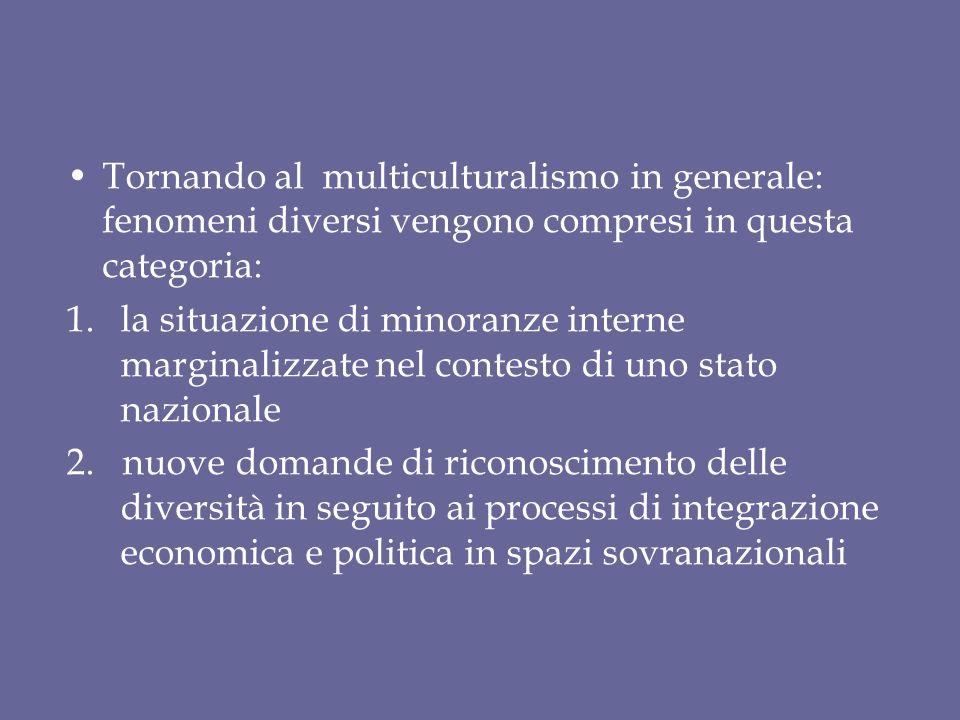 Tornando al multiculturalismo in generale: fenomeni diversi vengono compresi in questa categoria: 1.la situazione di minoranze interne marginalizzate nel contesto di uno stato nazionale 2.