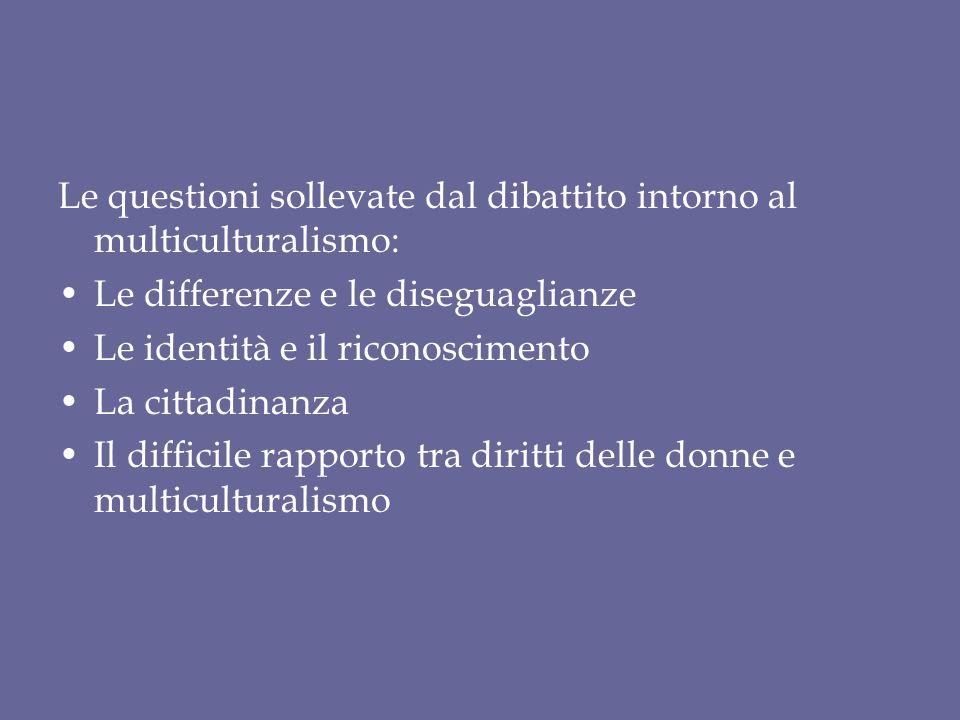 Le questioni sollevate dal dibattito intorno al multiculturalismo: Le differenze e le diseguaglianze Le identità e il riconoscimento La cittadinanza Il difficile rapporto tra diritti delle donne e multiculturalismo