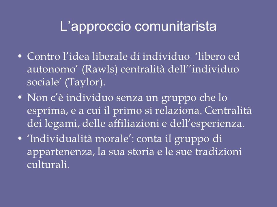 L'approccio comunitarista Contro l'idea liberale di individuo 'libero ed autonomo' (Rawls) centralità dell''individuo sociale' (Taylor).