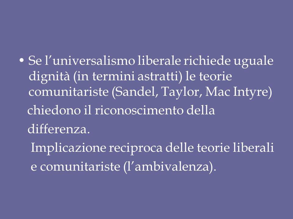 Se l'universalismo liberale richiede uguale dignità (in termini astratti) le teorie comunitariste (Sandel, Taylor, Mac Intyre) chiedono il riconoscimento della differenza.