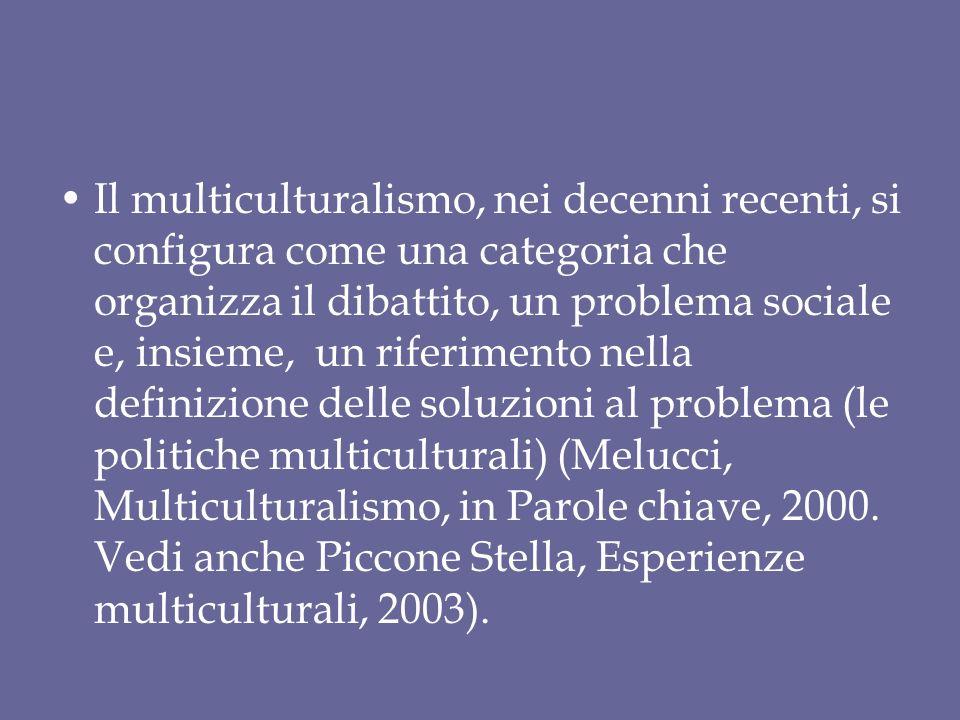 Il multiculturalismo, nei decenni recenti, si configura come una categoria che organizza il dibattito, un problema sociale e, insieme, un riferimento nella definizione delle soluzioni al problema (le politiche multiculturali) (Melucci, Multiculturalismo, in Parole chiave, 2000.