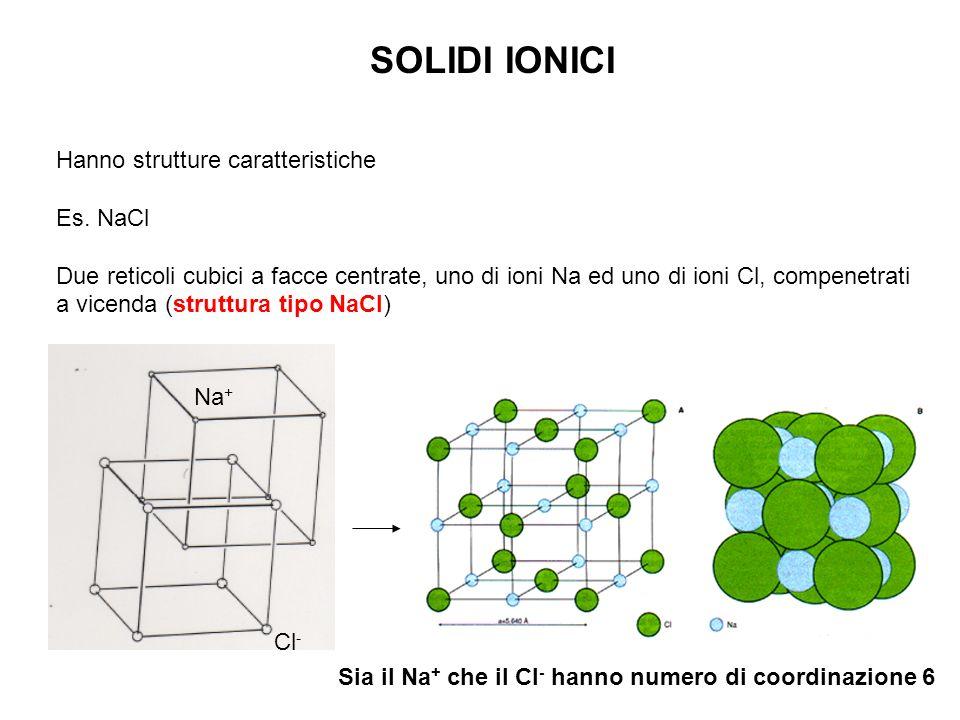 SOLIDI IONICI Hanno strutture caratteristiche Es. NaCl Due reticoli cubici a facce centrate, uno di ioni Na ed uno di ioni Cl, compenetrati a vicenda