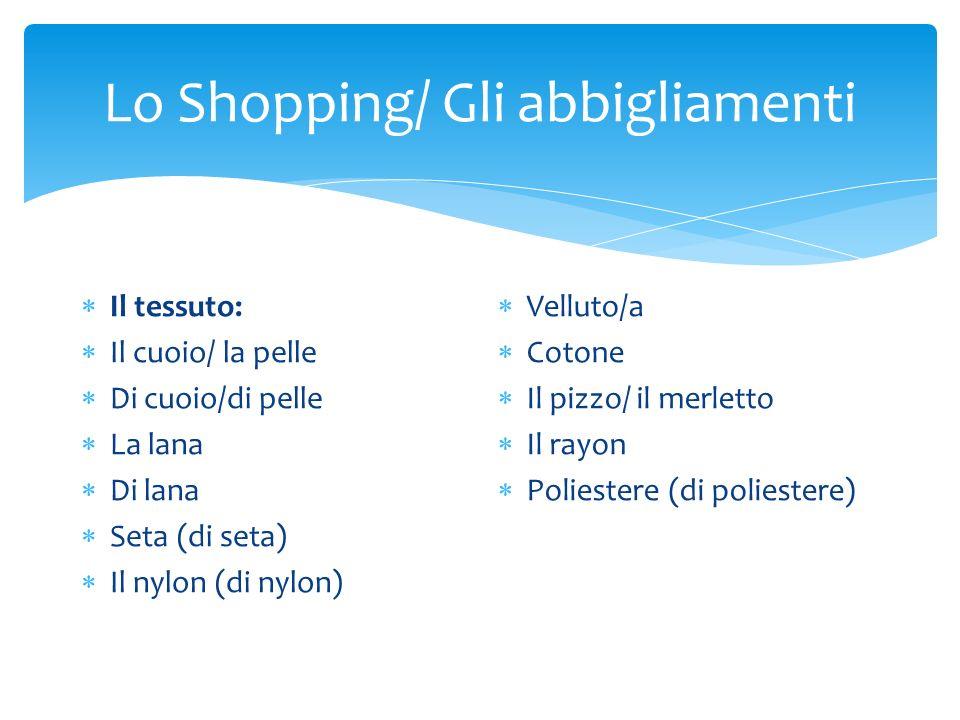 Lo Shopping/ Gli abbigliamenti  Il tessuto:  Il cuoio/ la pelle  Di cuoio/di pelle  La lana  Di lana  Seta (di seta)  Il nylon (di nylon)  Vel