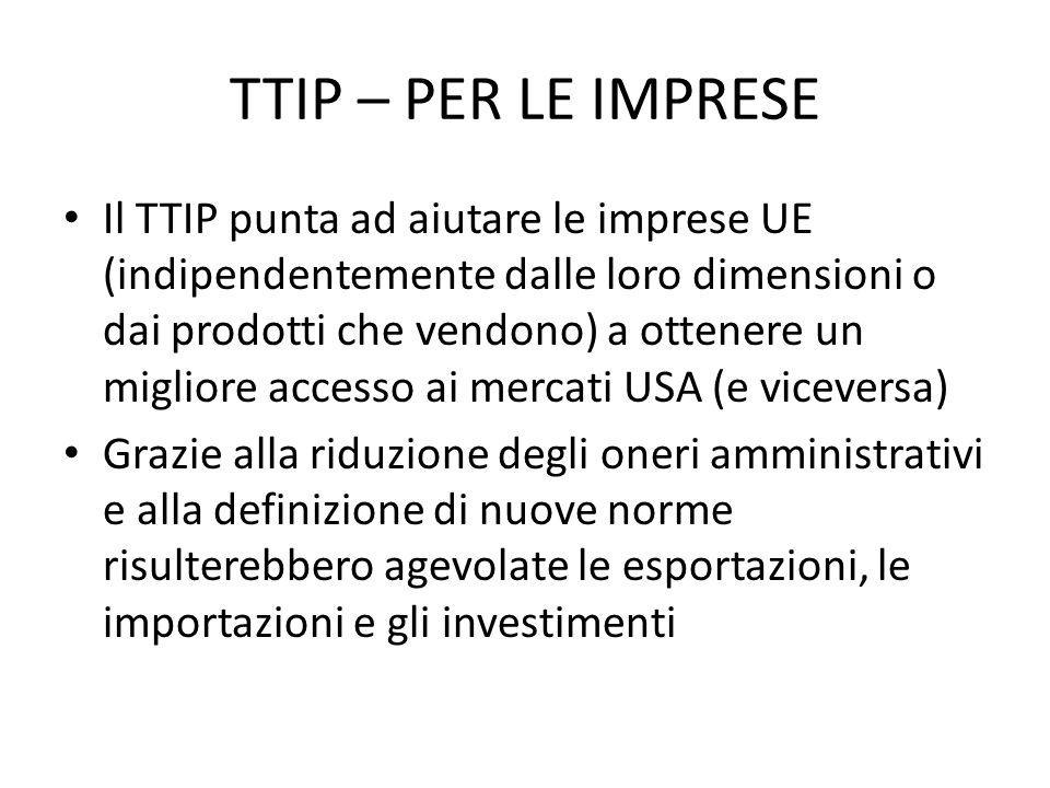 TTIP – PER LE IMPRESE Il TTIP punta ad aiutare le imprese UE (indipendentemente dalle loro dimensioni o dai prodotti che vendono) a ottenere un migliore accesso ai mercati USA (e viceversa) Grazie alla riduzione degli oneri amministrativi e alla definizione di nuove norme risulterebbero agevolate le esportazioni, le importazioni e gli investimenti