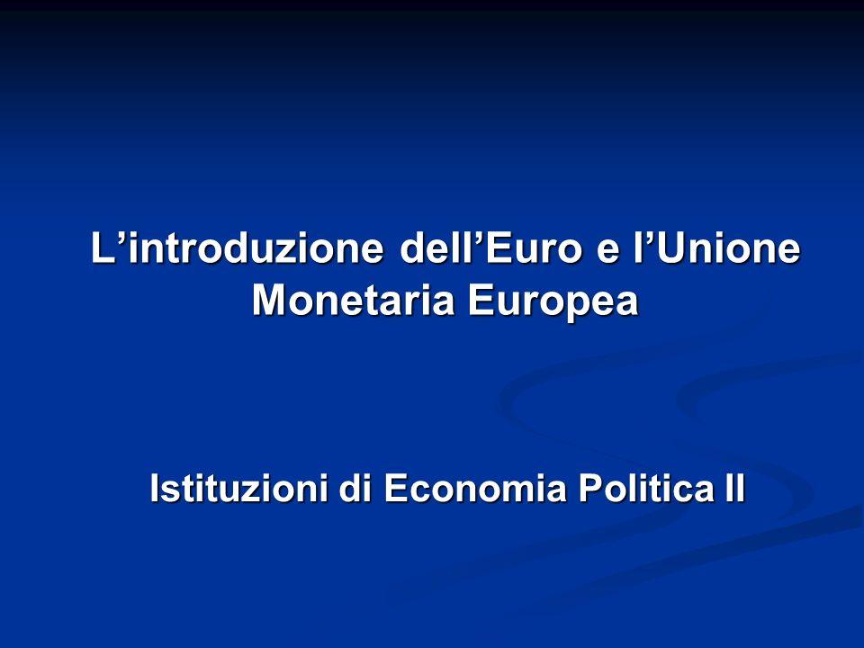 L'introduzione dell'Euro e l'Unione Monetaria Europea Istituzioni di Economia Politica II