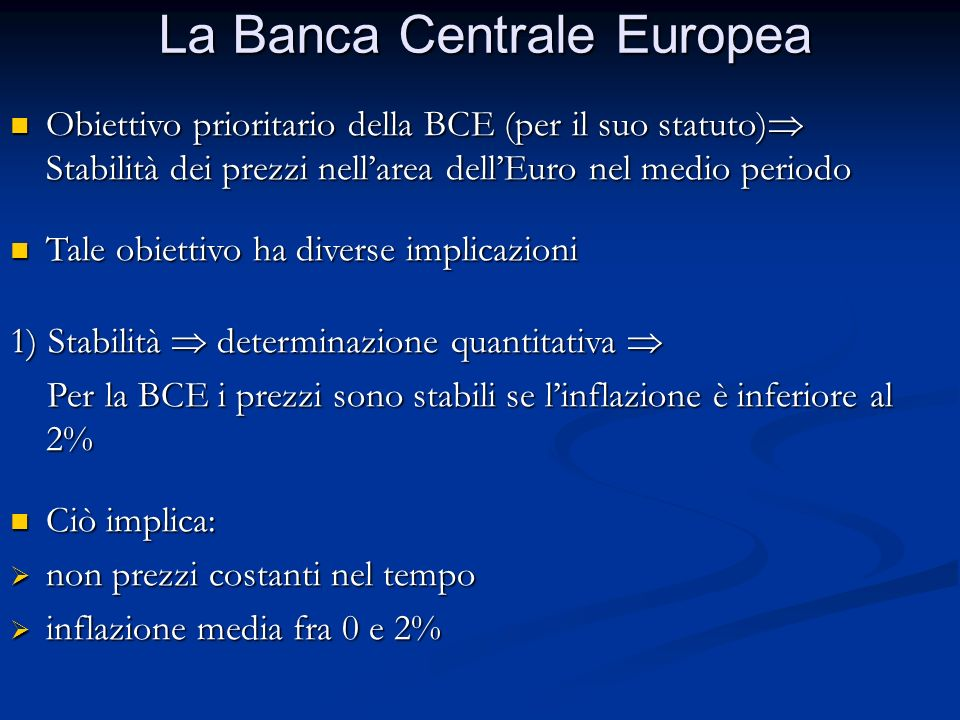 La Banca Centrale Europea Obiettivo prioritario della BCE (per il suo statuto)  Stabilità dei prezzi nell'area dell'Euro nel medio periodo Obiettivo