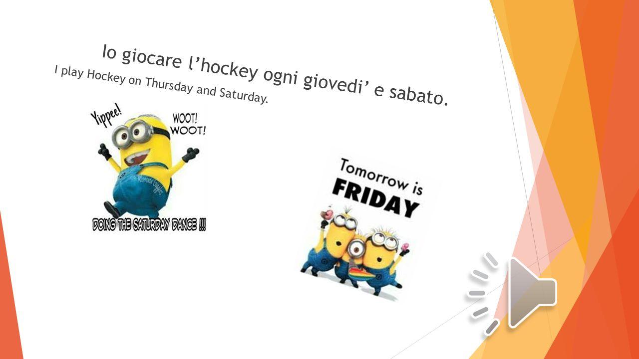 Io giocare l'hockey ogni giovedi' e sabato. I play Hockey on Thursday and Saturday.