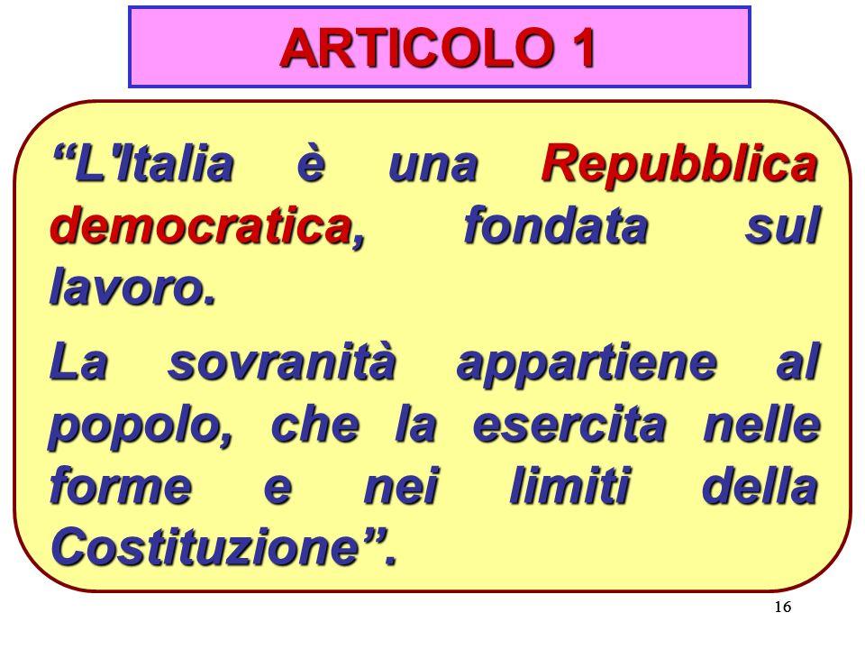 16 ARTICOLO 1 L Italia è una Repubblica democratica, fondata sul lavoro.