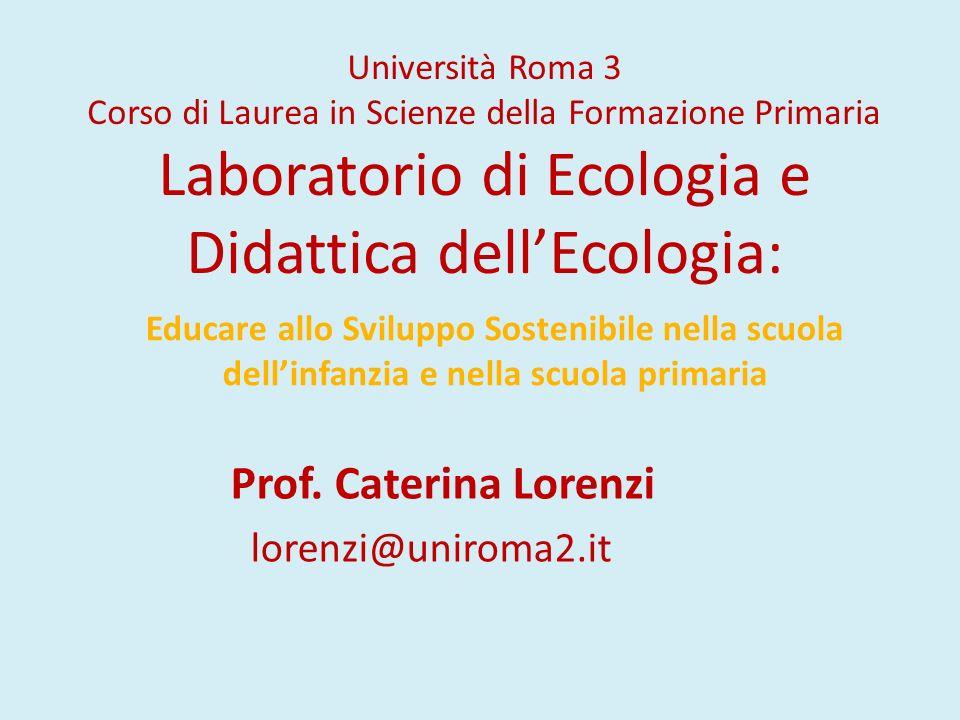 Università Roma 3 Corso di Laurea in Scienze della Formazione Primaria Laboratorio di Ecologia e Didattica dell'Ecologia: Prof. Caterina Lorenzi loren