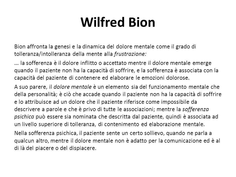 Wilfred Bion Bion affronta la genesi e la dinamica del dolore mentale come il grado di tolleranza/intolleranza della mente alla frustrazione:...