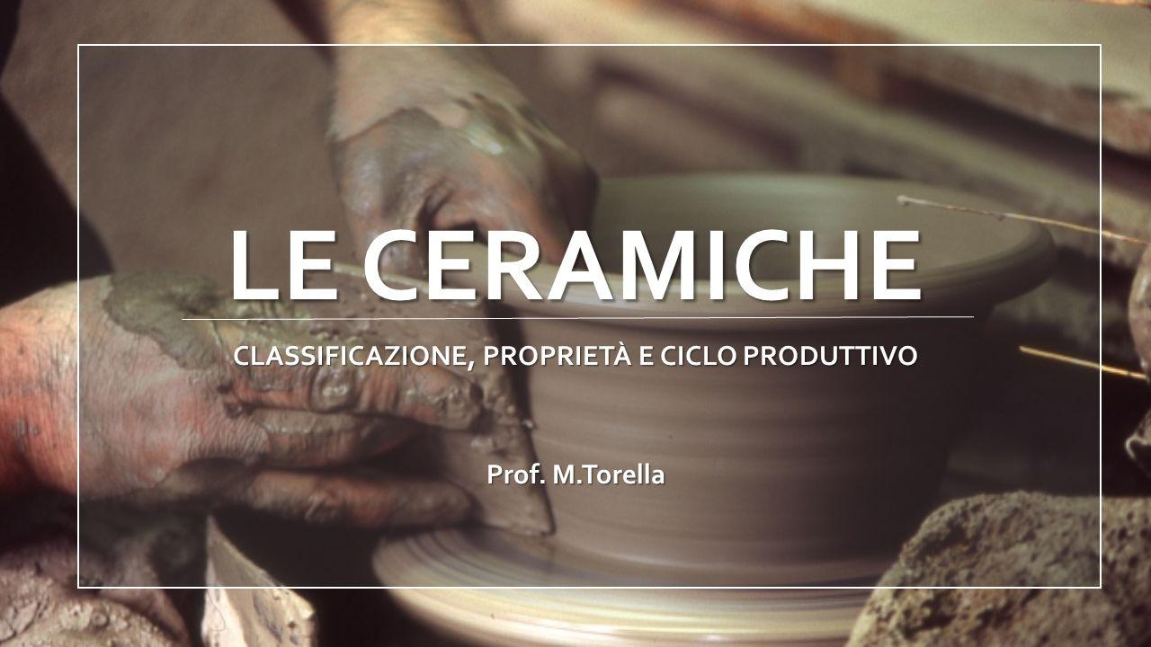LE CERAMICHE CLASSIFICAZIONE, PROPRIETÀ E CICLO PRODUTTIVO Prof. M.Torella