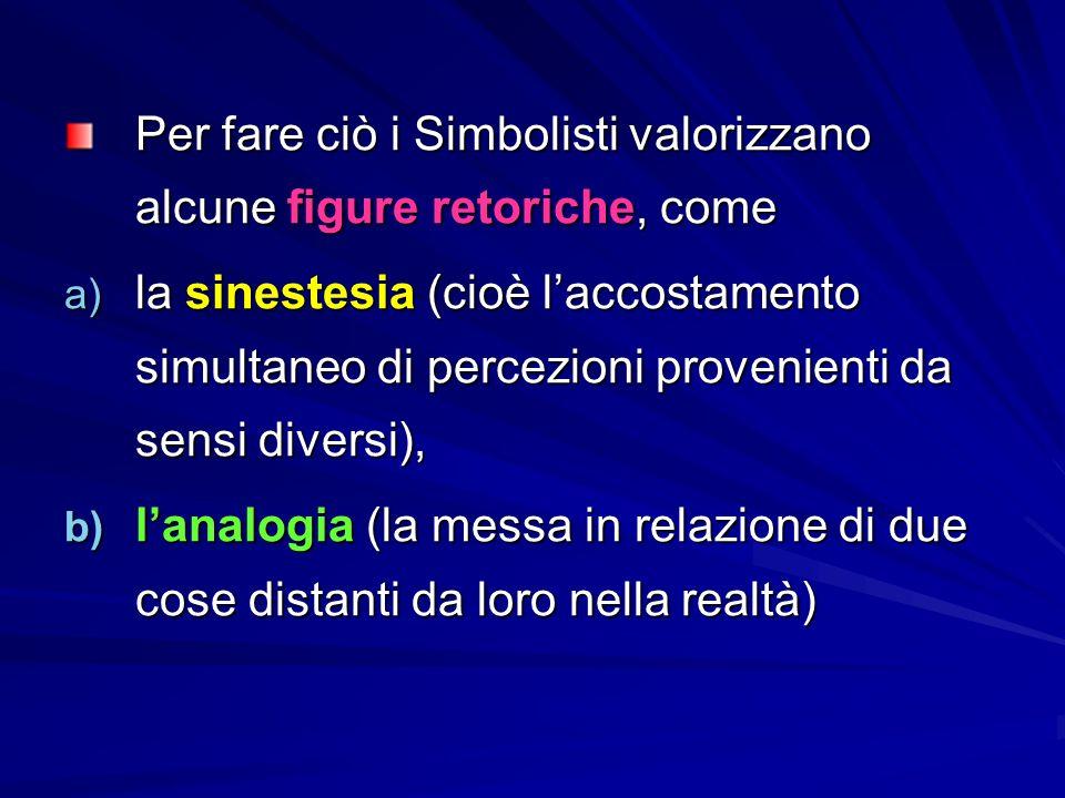 Per fare ciò i Simbolisti valorizzano alcune figure retoriche, come a) la sinestesia (cioè l'accostamento simultaneo di percezioni provenienti da sensi diversi), b) l'analogia (la messa in relazione di due cose distanti da loro nella realtà)